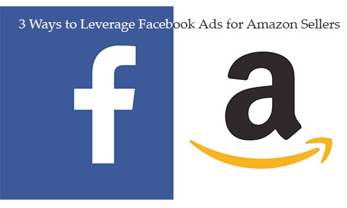3 Ways to Leverage Facebook Ads for Amazon Sellers