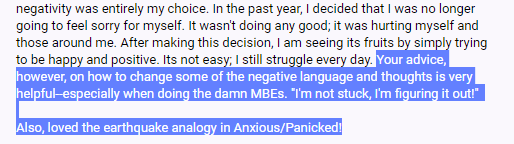 """Your advice, however, on how to change some of the negative language and thoughts is very helpful--especially when doing the damn MBEs. 'I'm not stuck; I'm figuring it out!' Also, loved the earthquake analogy in Anxious/Panicked!"""