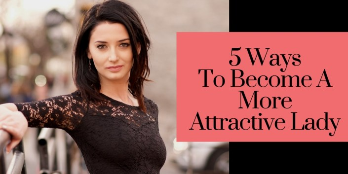 5 Ways To Become A More Attractive Lady