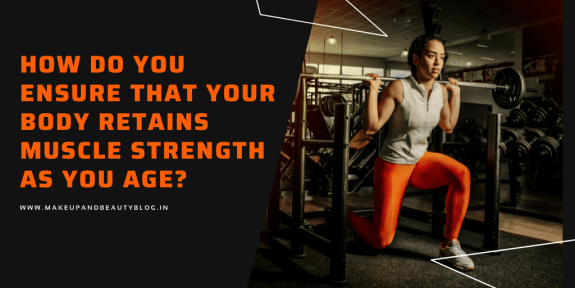 How Do You Ensure That Your Body Retains Muscle Strength As You Age?