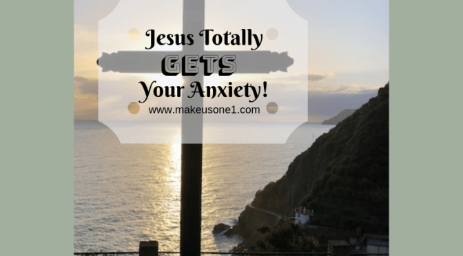 Jesus Totally GETS Your Anxiety
