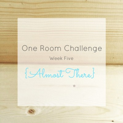 One Room Challenge: Week 5 {Almost There}