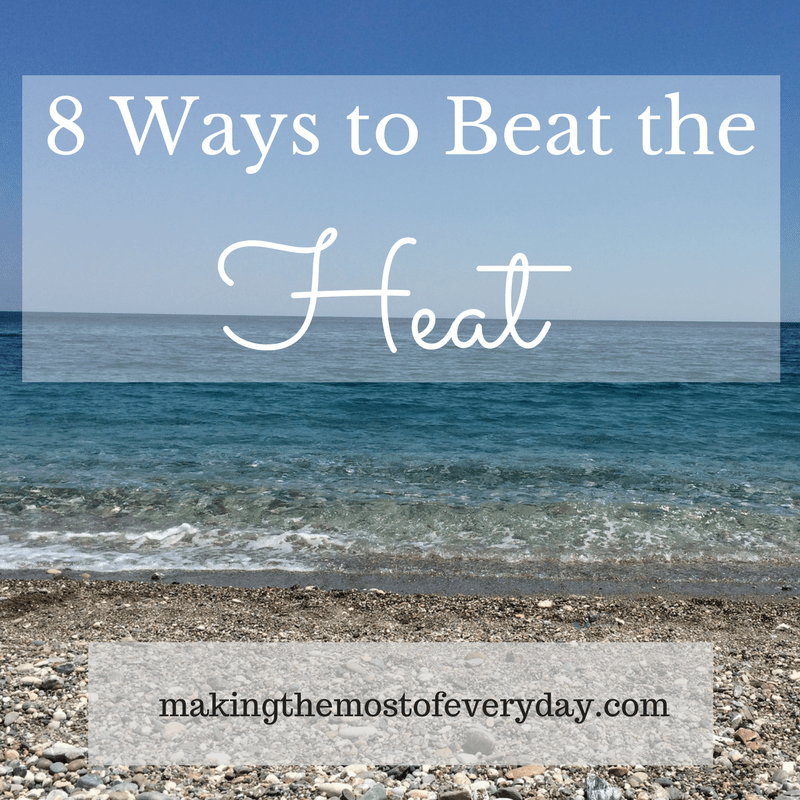 8 Ways to Beat the Heat this summer | Making the Most of Every Day