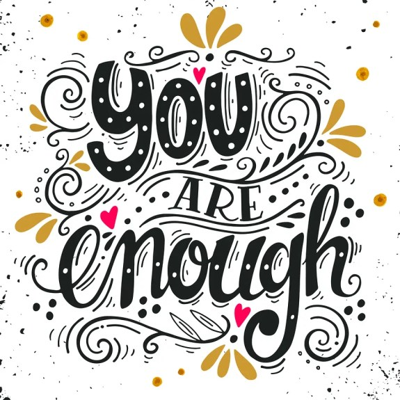 """My theme for 2017: YOU ARE ENOUGH. Contentment with what you have and what you are is not the same as not improving. Find your """"enough"""" and achieve it!"""