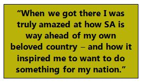 """""""When we got there I was truly amazed at how SA is way ahead of my own beloved country – and how it inspired me to want to do something for my nation."""""""