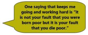 """One saying that keeps me going and working hard is """"it is not your fault that you were born poor but it is your fault that you die poor."""""""