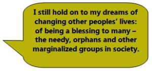 I still hold on to my dreams of changing other peoples' lives: of being a blessing to many – the needy, orphans and other marginalized groups in society.