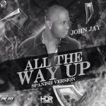 John Jay – All The Way Up (Spanish Versión)