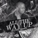 John Jay – All The Way Up (Spanish Versión)