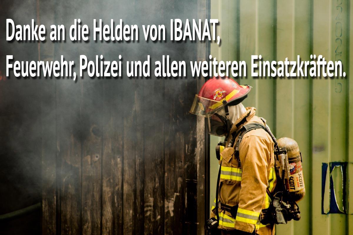 Danke an die Helden von IBANAT, Feuerwehr, Polizei und allen weiteren Einsatzkräften.