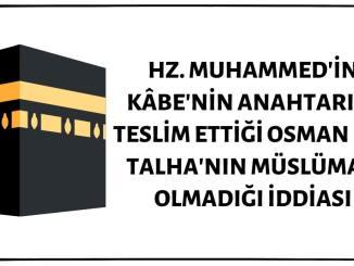 Mekke'nin Fethinin Ardından Kâbe'nin Anahtarının Hz. Muhammed Tarafından Kendisine Teslim Edildiği Anda Osman Bin Talha'nın Müslüman Olmadığı İddiası Doğru Değil