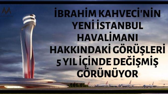 İbrahim Kahveci'nin Yeni İstanbul Havalimanı Hakkındaki Görüşleri 5 Yıl İçerisinde Değişmiş Görünüyor