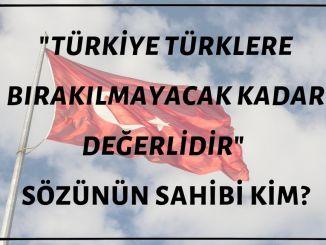 """""""Türkiye Türklere Bırakılmayacak Kadar Önemlidir"""" Sözünün Sahibi Kim?"""