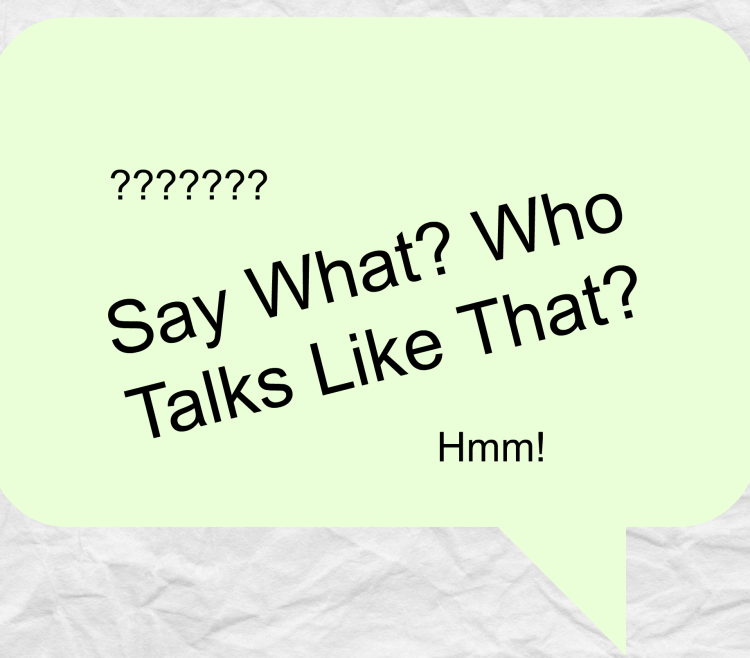 say what? who talks like that?