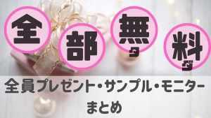 全部無料!全員プレゼント・お得な試供品・サンプル・モニターまとめ2021