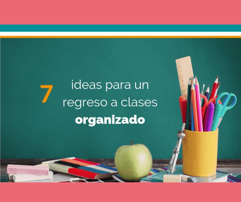 7 Ideas para el regreso a clases organizado