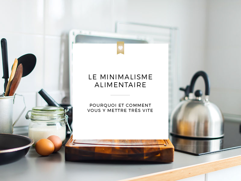 Le minimalisme alimentaire, pourquoi et comment s'y mettre très vite