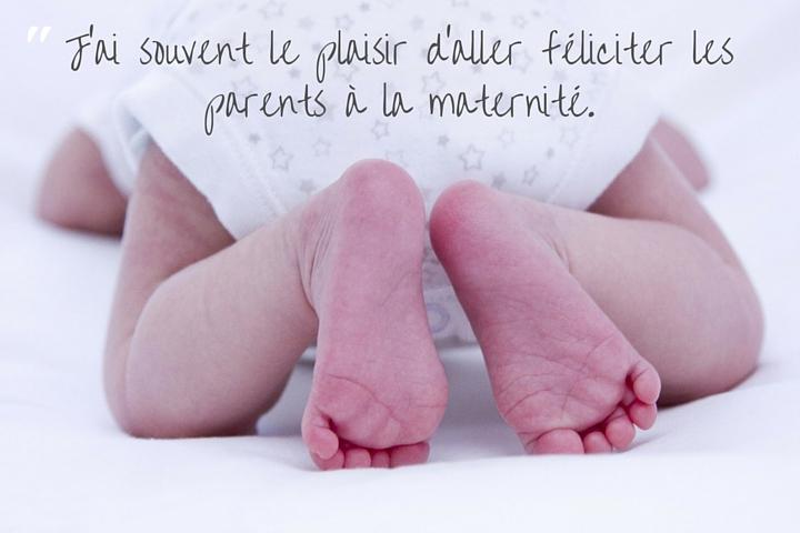 J'ai souvent le plaisir d'aller féliciter les parents à la maternité.