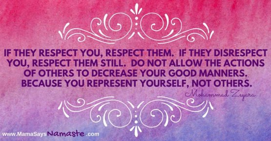 If they respect you, respect them. If they disrespect you, respect them still. Do not allow the actions of others to decrease your good manners. Because you represent yourself, not others.
