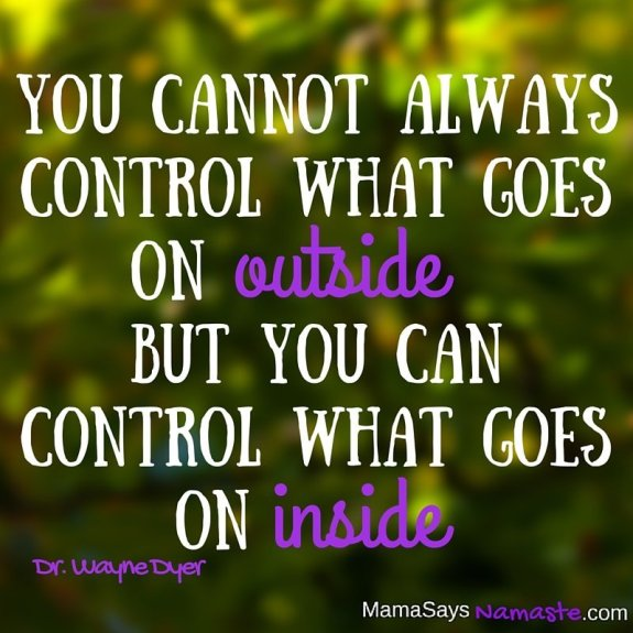 You cannot always control what goes on outside, but you can control what goes on inside.