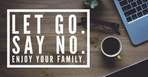 Let Go And Say No: Manage the To-Dos and Keep Your Family First!