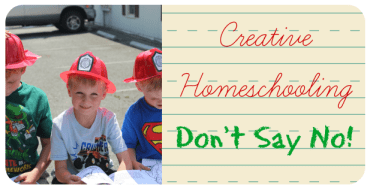 Creative Homeschooling - Don't Say No!