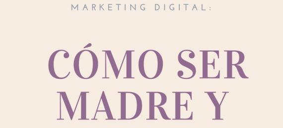Marketing digital: cómo ser madre y blogger.