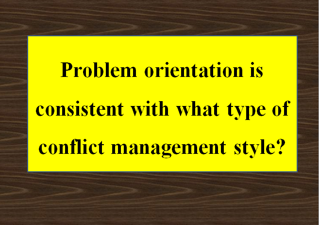 Problem orientation is consistent with what type of conflict management style?