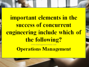 Important elements in the success of concurrent engineering include which of the following?
