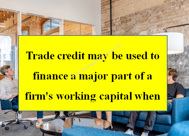 Trade credit may be used to finance a major part of a firm's working capital when