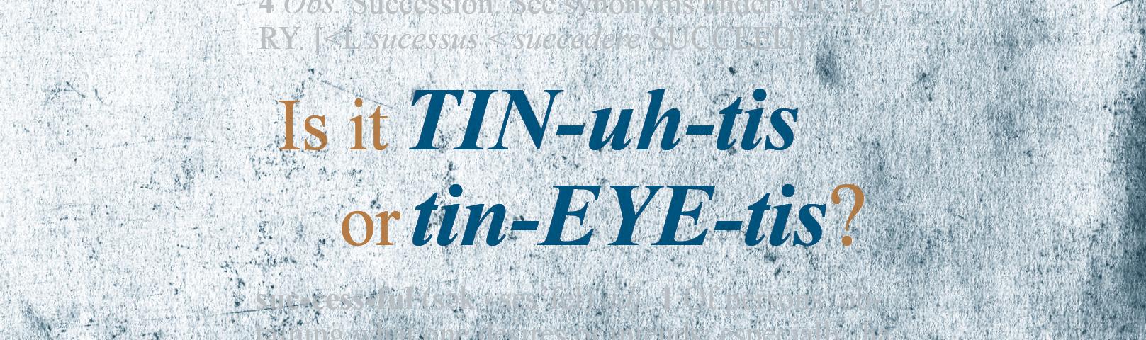 """Is It """"TIN-uh-tis"""" or """"tin-EYE-tis""""?"""