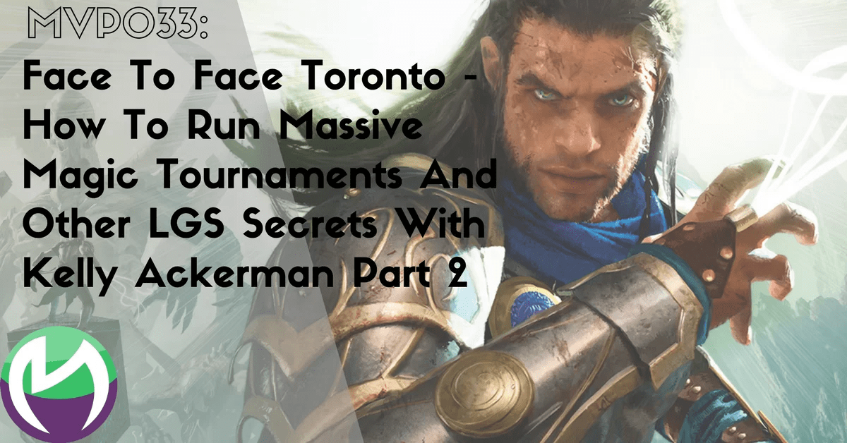 MVP033: Face To Face Toronto – How To Run Massive Magic Tournaments And Other LGS Secrets With Kelly Ackerman Part 2