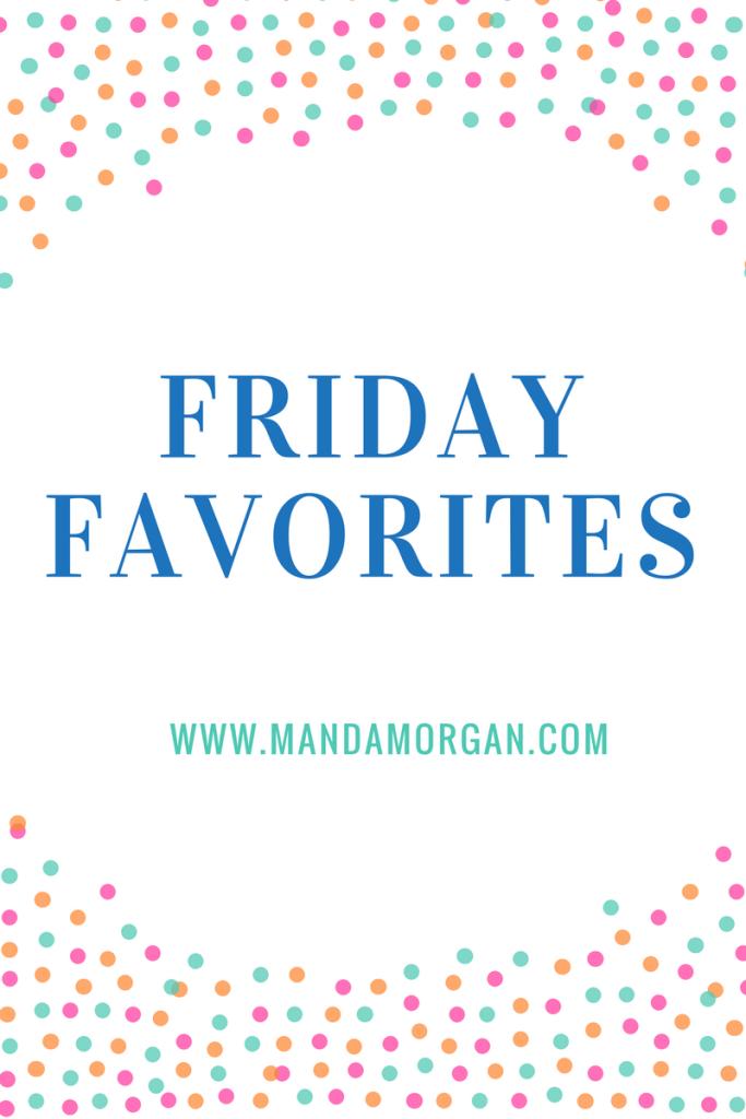 Friday Favorites - www.mandamorgan.com #fridayfavorites #favorites