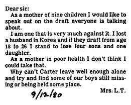 Dear Sir:  As a mother of nine children I would like to speak out about the draft everyone is talking about. I am one that is very much against it. I lost a husband in Korea and if they draft from age 18 to 26 I stand to loose four sons and one daughter.  As a mother in poor health, I don't think I could take that.  Why can't [The President] leave well enough alone and try and find our boys missing or being held some place?  Mrs L T