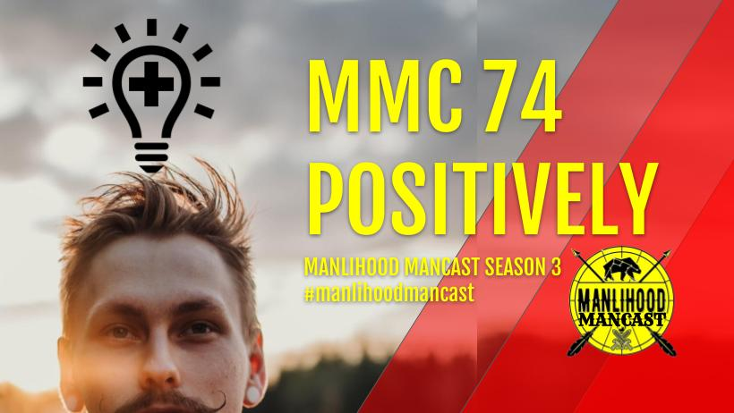 Manlihood ManCast Episode 74 - Positively - with Josh Hatcher - Positive thinking and personal development for men