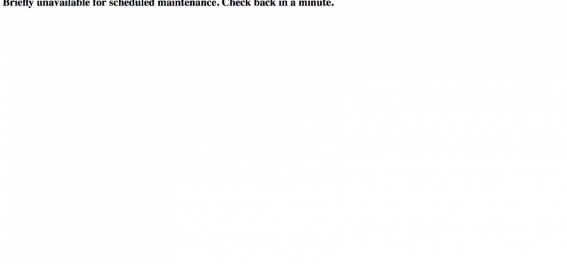 """Error """"Briefly Unavailable for Scheduled Maintenance. Check back in a minute."""""""