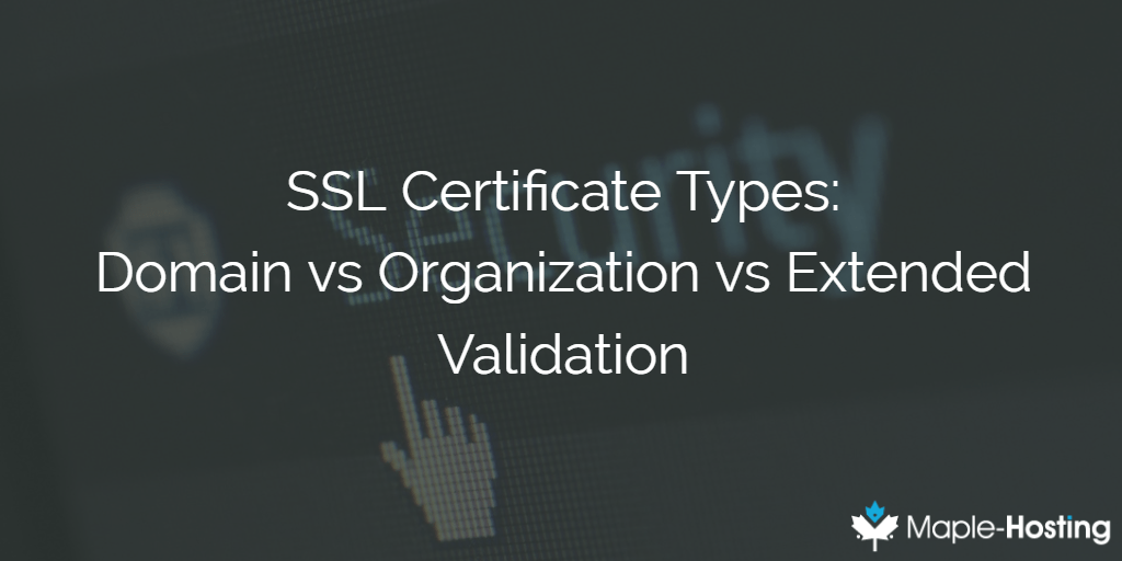 SSL Certificate Types – Domain vs Organization vs Extended Validation
