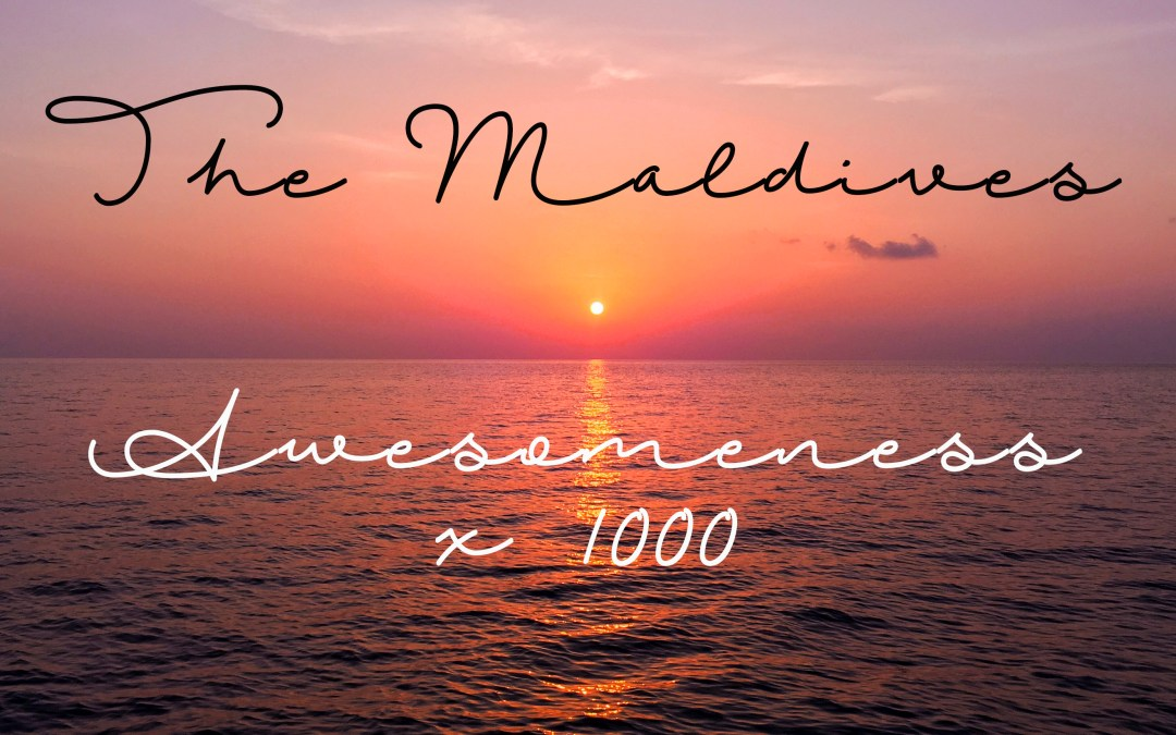 The Maldives – Awesomeness  x 1000