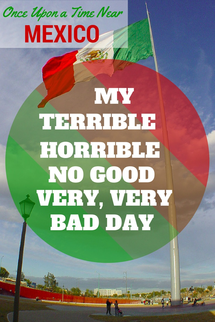Once Upon a Time Near Mexico: My Terrible, Horrible, No Good, Very Bad Day.