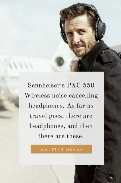 Sennheiser's PXC 550 Wireless noise cancelling headphones. As far as travel goes, there are headphones, and then there are these.