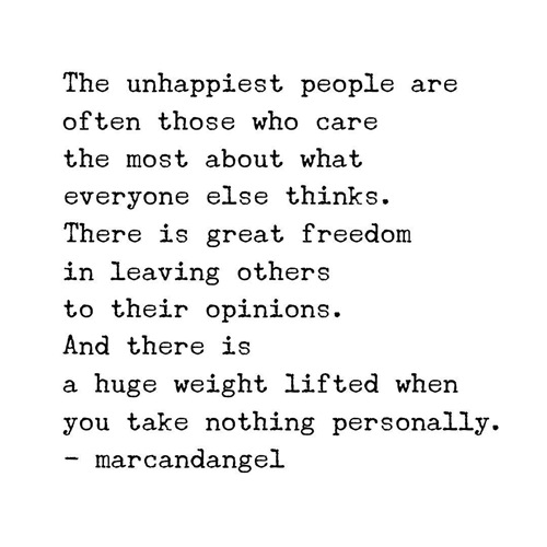 The unhappiest people are often those who care the most about what everyone else thinks. There is great freedom in leaving others to their opinions. And there is a huge weight lifted when you take nothing personally.