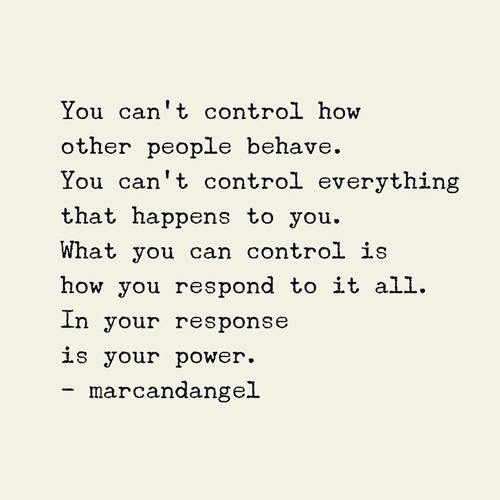 You can't control how other people behave. You can't control everything that happens to you. What you can control is how you respond to it all. In your response is your power.