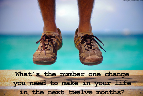 What's the number one change you need to make in your life in the next twelve months?