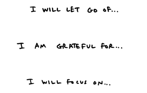 I will let go of... I am grateful for... I will focus on...