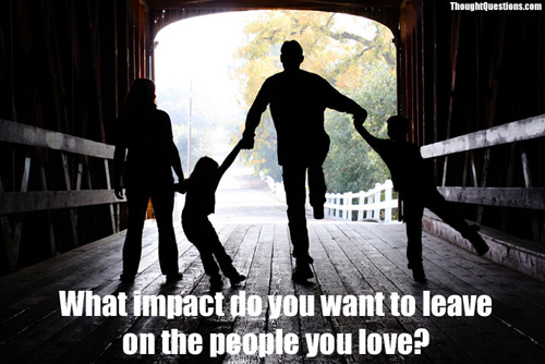 What impact do you want to leave on the people you love?