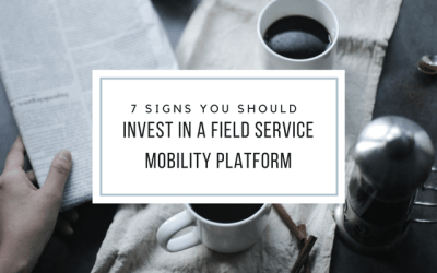 7 Signs You Should Invest In A Field Service Mobility Platform
