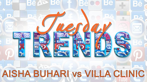 TUESDAY TRENDS – AISHA BUHARI vs VILLA CLINIC