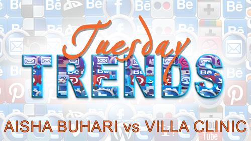 TUESDAY TRENDS – AISHA BUHARI vs VILLA CLINIC