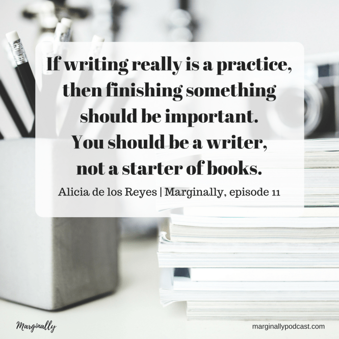 If writing really is a practice, then finishing something should be important. You should be a writer, not a starter of books. Alicia de los Reyes.