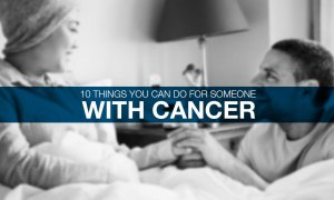 10 Things You Can Do For Someone With Cancer